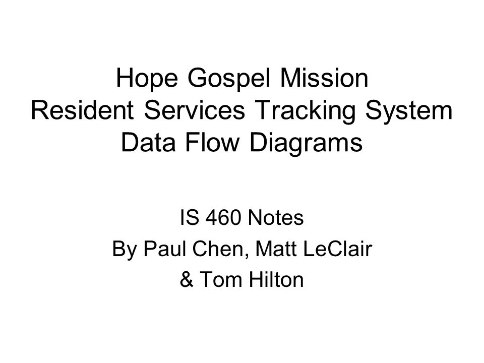 Hope Gospel Mission Resident Services Tracking System Data Flow Diagrams IS 460 Notes By Paul Chen, Matt LeClair & Tom Hilton