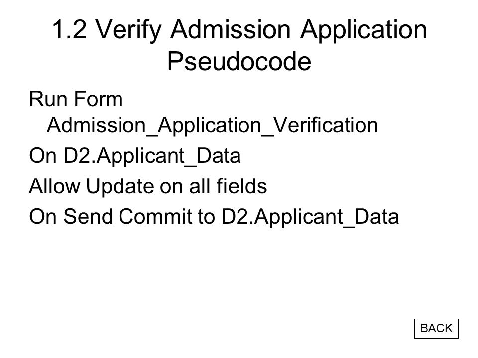 1.2 Verify Admission Application Pseudocode Run Form Admission_Application_Verification On D2.Applicant_Data Allow Update on all fields On Send Commit to D2.Applicant_Data BACK