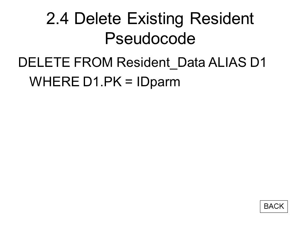 2.4 Delete Existing Resident Pseudocode DELETE FROM Resident_Data ALIAS D1 WHERE D1.PK = IDparm BACK