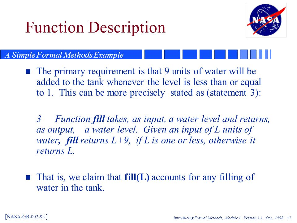 Introducing Formal Methods, Module 1, Version 1.1, Oct., 1998 12 Function Description n The primary requirement is that 9 units of water will be added to the tank whenever the level is less than or equal to 1.