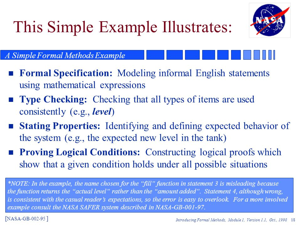 Introducing Formal Methods, Module 1, Version 1.1, Oct., 1998 18 This Simple Example Illustrates: n Formal Specification: Modeling informal English statements using mathematical expressions n Type Checking: Checking that all types of items are used consistently (e.g., level) n Stating Properties: Identifying and defining expected behavior of the system (e.g., the expected new level in the tank) n Proving Logical Conditions: Constructing logical proofs which show that a given condition holds under all possible situations [ NASA-GB-002-95 ] *NOTE: In the example, the name chosen for the fill function in statement 3 is misleading because the function returns the actual level rather than the amount added .