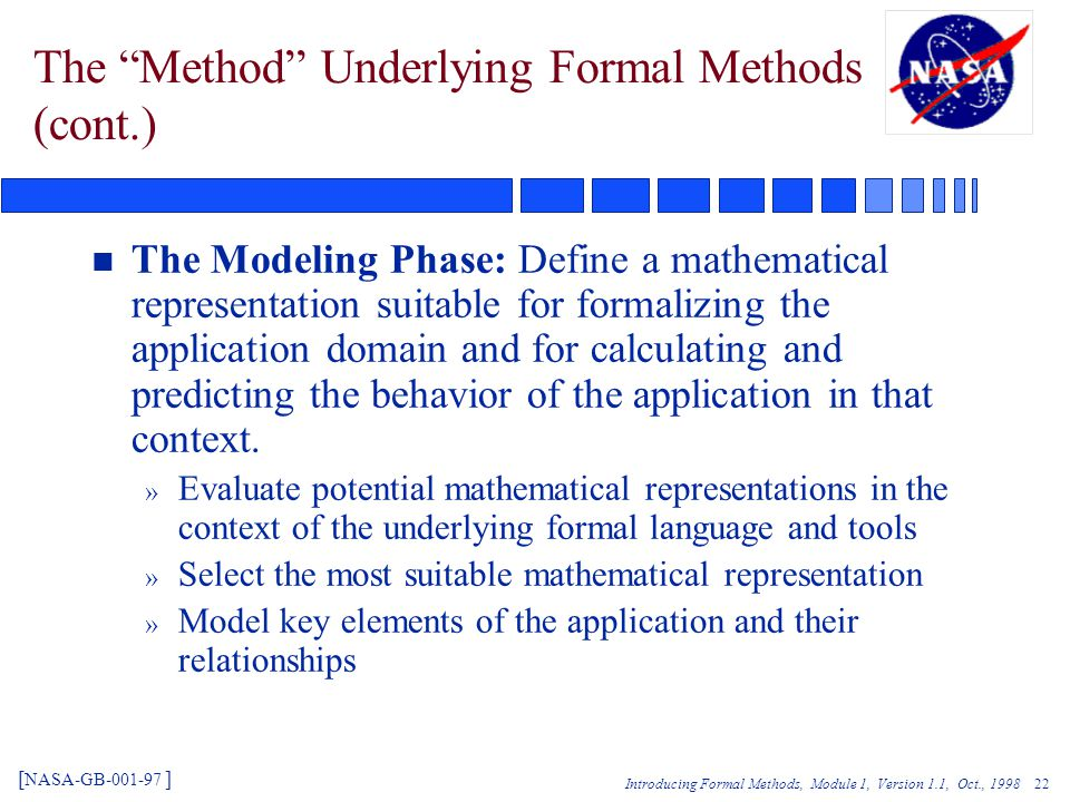 Introducing Formal Methods, Module 1, Version 1.1, Oct., 1998 22 The Method Underlying Formal Methods (cont.) n The Modeling Phase: Define a mathematical representation suitable for formalizing the application domain and for calculating and predicting the behavior of the application in that context.