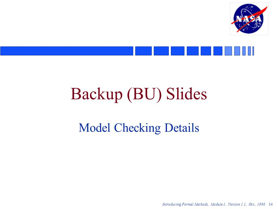 Introducing Formal Methods, Module 1, Version 1.1, Oct., 1998 34 Backup (BU) Slides Model Checking Details
