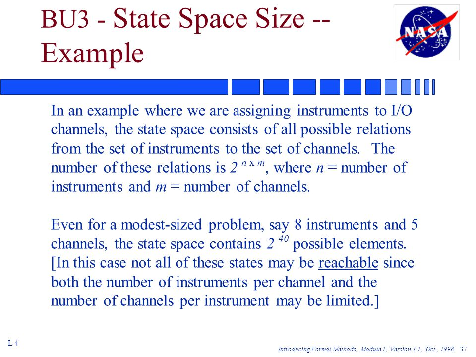 Introducing Formal Methods, Module 1, Version 1.1, Oct., 1998 37 BU3 - State Space Size -- Example L 4 In an example where we are assigning instruments to I/O channels, the state space consists of all possible relations from the set of instruments to the set of channels.
