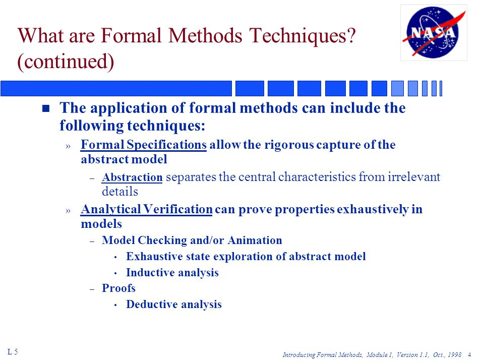 Introducing Formal Methods, Module 1, Version 1.1, Oct., 1998 45 BU11 - Approaches for Coping with the State Explosion Problem (cont'd) n Use methods to reduce a verification problem to a series of manageable sub-problems n Use partial order reduction methods reducing the size of the checked state space n Reduce verification problem to a partial specification, eliminating irrelevant states L 5