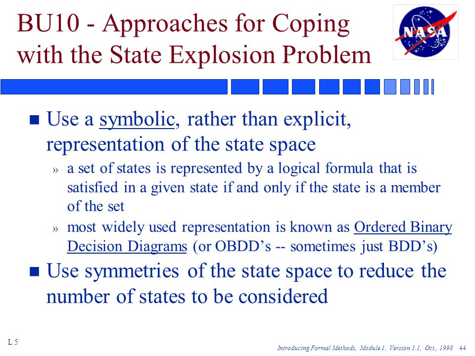 Introducing Formal Methods, Module 1, Version 1.1, Oct., 1998 44 BU10 - Approaches for Coping with the State Explosion Problem n Use a symbolic, rather than explicit, representation of the state space » a set of states is represented by a logical formula that is satisfied in a given state if and only if the state is a member of the set » most widely used representation is known as Ordered Binary Decision Diagrams (or OBDD's -- sometimes just BDD's) n Use symmetries of the state space to reduce the number of states to be considered L 5