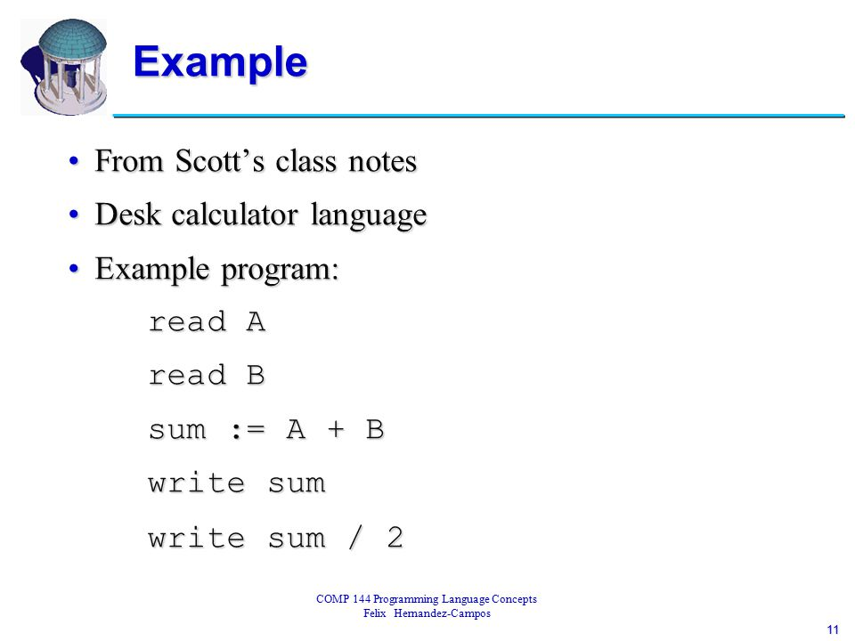 11 COMP 144 Programming Language Concepts Felix Hernandez-Campos Example From Scott's class notesFrom Scott's class notes Desk calculator languageDesk calculator language Example program:Example program: read A read A read B read B sum := A + B sum := A + B write sum write sum write sum / 2 write sum / 2