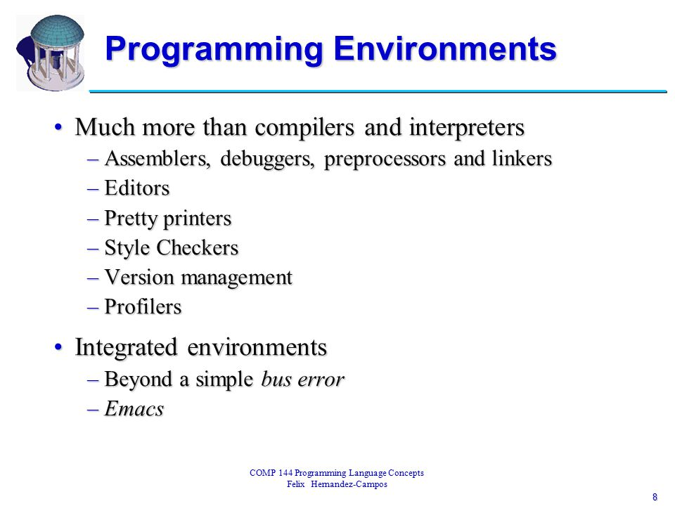 8 COMP 144 Programming Language Concepts Felix Hernandez-Campos Programming Environments Much more than compilers and interpretersMuch more than compilers and interpreters –Assemblers, debuggers, preprocessors and linkers –Editors –Pretty printers –Style Checkers –Version management –Profilers Integrated environmentsIntegrated environments –Beyond a simple bus error –Emacs