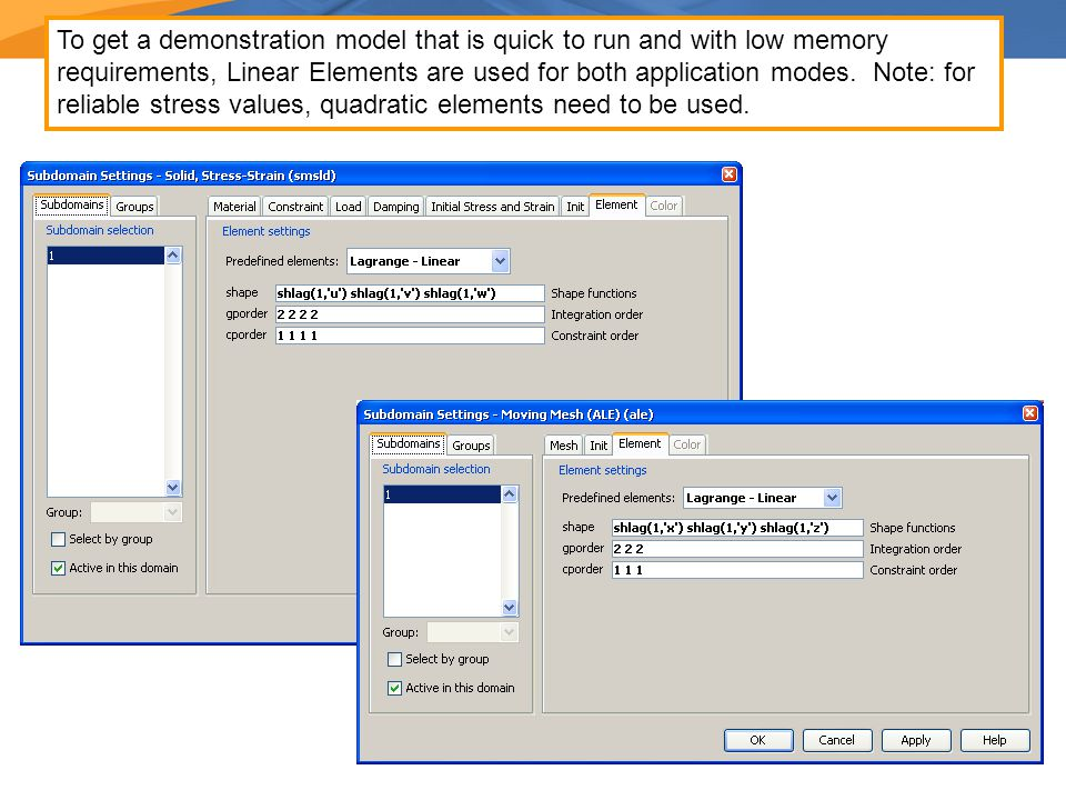 To get a demonstration model that is quick to run and with low memory requirements, Linear Elements are used for both application modes. Note: for rel