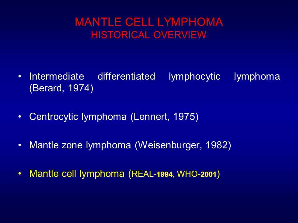 MANTLE CELL LYMPHOMA HISTORICAL OVERVIEW Intermediate differentiated lymphocytic lymphoma (Berard, 1974) Centrocytic lymphoma (Lennert, 1975) Mantle zone lymphoma (Weisenburger, 1982) Mantle cell lymphoma ( REAL- 1994, WHO- 2001 )