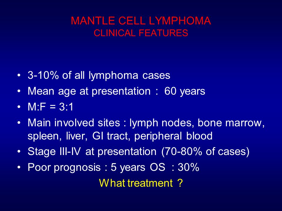 MANTLE CELL LYMPHOMA CLINICAL FEATURES 3-10% of all lymphoma cases Mean age at presentation : 60 years M:F = 3:1 Main involved sites : lymph nodes, bone marrow, spleen, liver, GI tract, peripheral blood Stage III-IV at presentation (70-80% of cases) Poor prognosis : 5 years OS : 30% What treatment ?