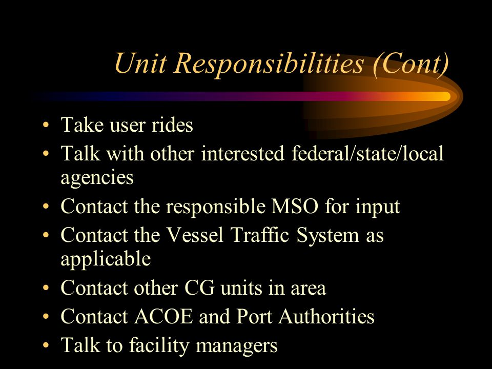 Unit Responsibilities (Cont) Take user rides Talk with other interested federal/state/local agencies Contact the responsible MSO for input Contact the Vessel Traffic System as applicable Contact other CG units in area Contact ACOE and Port Authorities Talk to facility managers