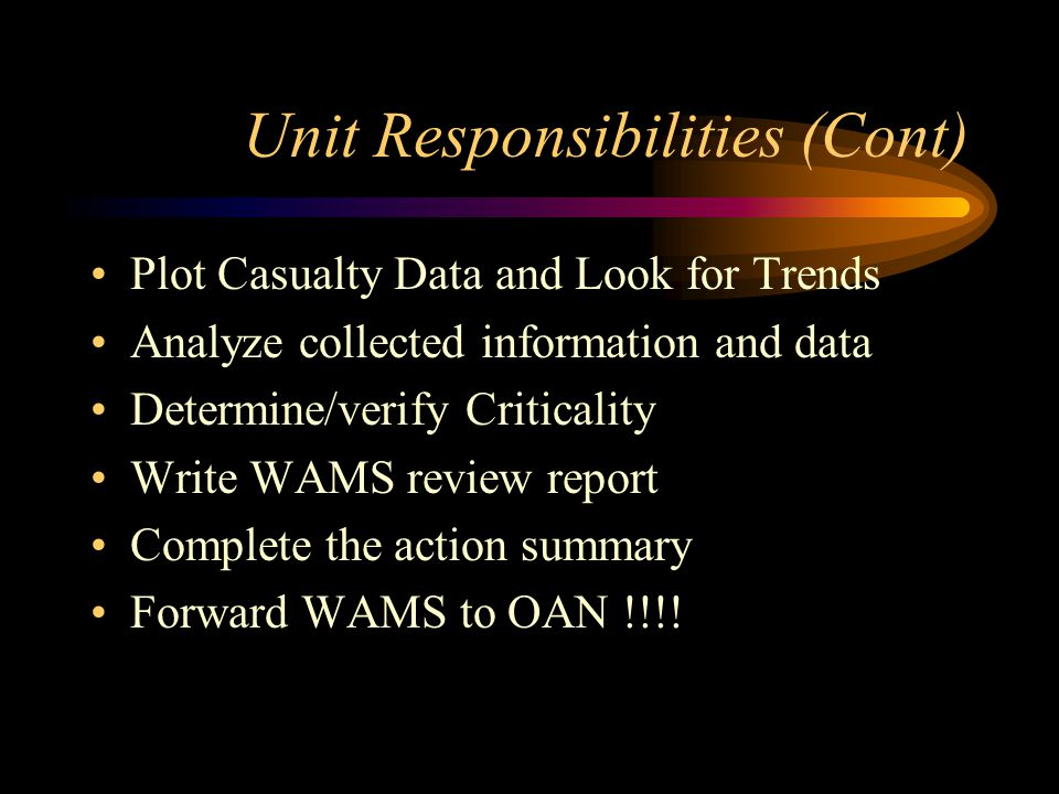Unit Responsibilities (Cont) Plot Casualty Data and Look for Trends Analyze collected information and data Determine/verify Criticality Write WAMS review report Complete the action summary Forward WAMS to OAN !!!!
