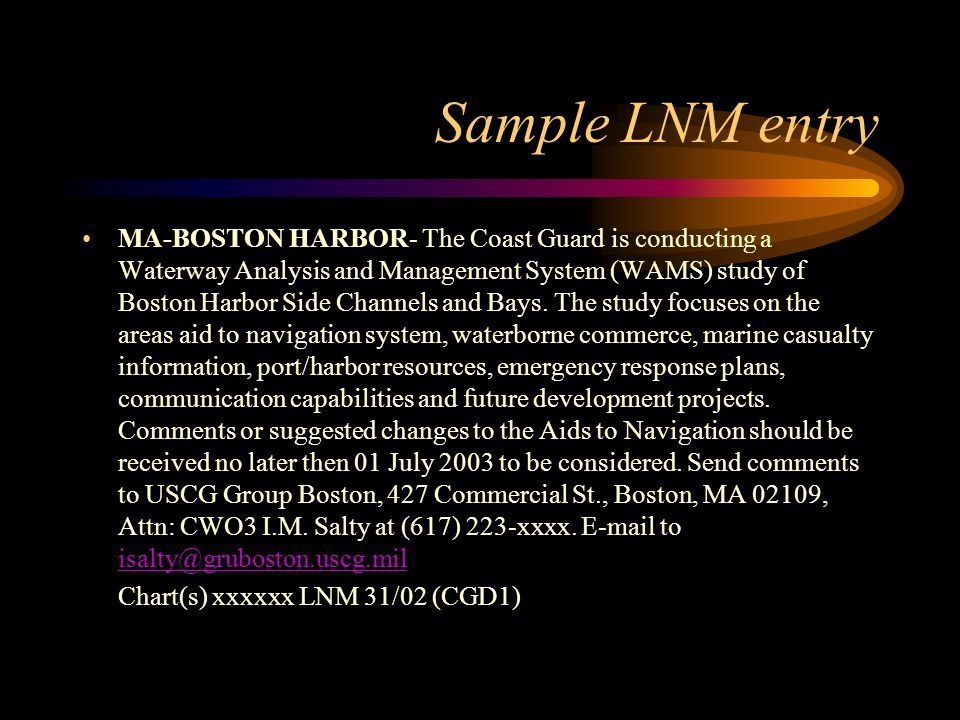 Sample LNM entry MA-BOSTON HARBOR- The Coast Guard is conducting a Waterway Analysis and Management System (WAMS) study of Boston Harbor Side Channels and Bays.