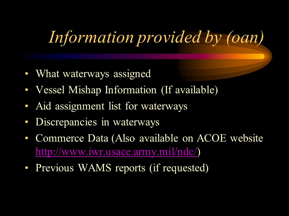 Information provided by (oan) What waterways assigned Vessel Mishap Information (If available) Aid assignment list for waterways Discrepancies in waterways Commerce Data (Also available on ACOE website http://www.iwr.usace.army.mil/ndc/) http://www.iwr.usace.army.mil/ndc/ Previous WAMS reports (if requested)