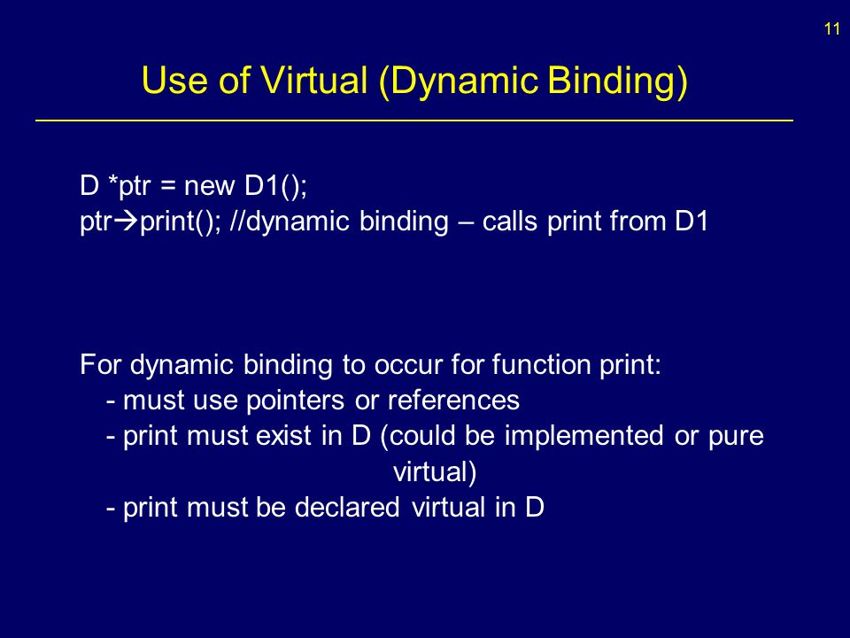 11 Use of Virtual (Dynamic Binding) D *ptr = new D1(); ptr  print(); //dynamic binding – calls print from D1 For dynamic binding to occur for function print: - must use pointers or references - print must exist in D (could be implemented or pure virtual) - print must be declared virtual in D