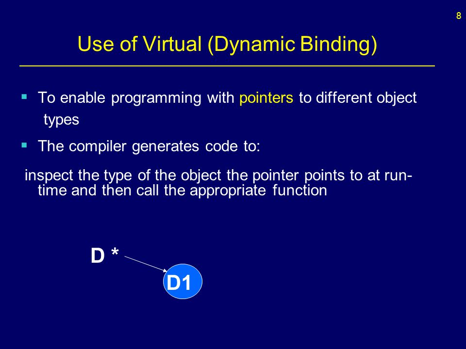 9 Use of Virtual (Dynamic Binding) D *ptr = new D1(); ptr  f(); //dynamic binding – calls f from D1 For dynamic binding to occur for function f: - must use pointers or references - f must exist in D - f must be declared virtual in D