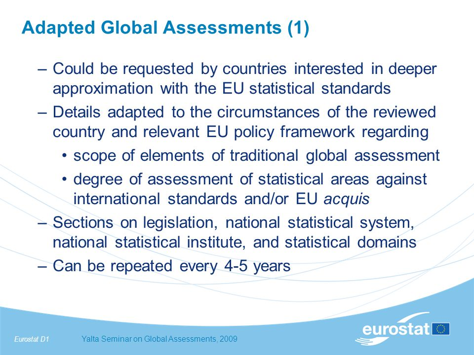 Eurostat D1Yalta Seminar on Global Assessments, 2009 Adapted Global Assessments (1) –Could be requested by countries interested in deeper approximation with the EU statistical standards –Details adapted to the circumstances of the reviewed country and relevant EU policy framework regarding scope of elements of traditional global assessment degree of assessment of statistical areas against international standards and/or EU acquis –Sections on legislation, national statistical system, national statistical institute, and statistical domains –Can be repeated every 4-5 years