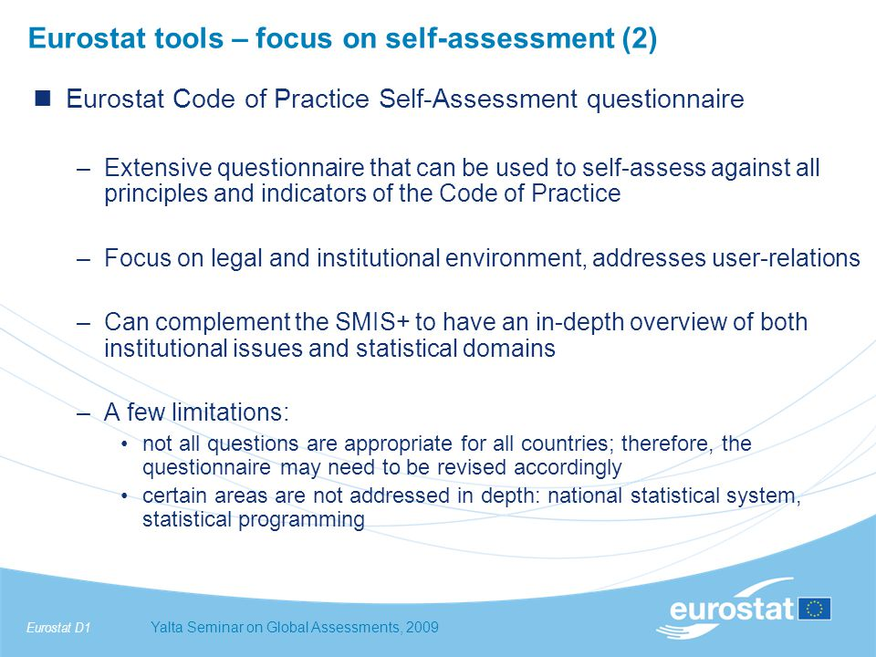 Eurostat D1Yalta Seminar on Global Assessments, 2009 Eurostat tools – focus on self-assessment (2) Eurostat Code of Practice Self-Assessment questionnaire –Extensive questionnaire that can be used to self-assess against all principles and indicators of the Code of Practice –Focus on legal and institutional environment, addresses user-relations –Can complement the SMIS+ to have an in-depth overview of both institutional issues and statistical domains –A few limitations: not all questions are appropriate for all countries; therefore, the questionnaire may need to be revised accordingly certain areas are not addressed in depth: national statistical system, statistical programming