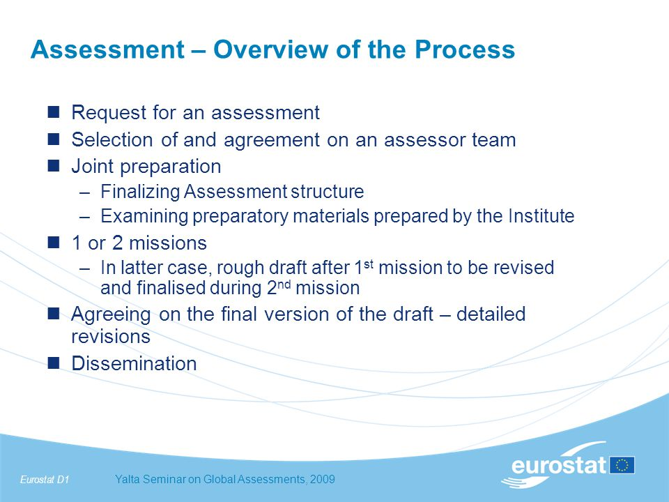 Eurostat D1Yalta Seminar on Global Assessments, 2009 Adapted Global Assessments (2) –Before the AGA mission(s) self-assessment (SMIS+ and/or questionnaire based on the ESS-PR version) specific training on AGA provided to the reviewed countries –Reviewers 2 ESS peers 2 observers from the group of reviewed countries 2 Eurostat representatives –Report to include recommendations for improvement actions with a view to future assistance needs; will not include rankings