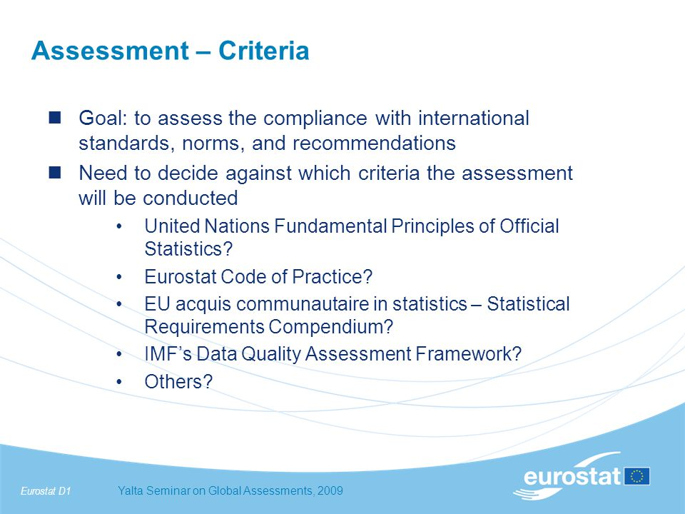 Eurostat D1Yalta Seminar on Global Assessments, 2009 Assessment – Criteria Goal: to assess the compliance with international standards, norms, and recommendations Need to decide against which criteria the assessment will be conducted United Nations Fundamental Principles of Official Statistics.