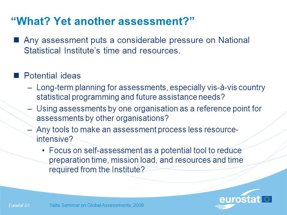 Eurostat D1Yalta Seminar on Global Assessments, 2009 Resources –European Statistics Code of Practice http://epp.eurostat.ec.europa.eu/portal/page/portal/quality/doc uments/code_practice.pdfhttp://epp.eurostat.ec.europa.eu/portal/page/portal/quality/doc uments/code_practice.pdf –Eurostat Peer Reviews http://epp.eurostat.ec.europa.eu/portal/page/portal/quality/cod e_of_practice/peer_reviewshttp://epp.eurostat.ec.europa.eu/portal/page/portal/quality/cod e_of_practice/peer_reviews –SMIS+ (requires registration on CIRCA) https://webgate.ec.europa.eu/smis/login/index.cfm?TargetUrl =DSP_LOGIN&clearhttps://webgate.ec.europa.eu/smis/login/index.cfm?TargetUrl =DSP_LOGIN&clear
