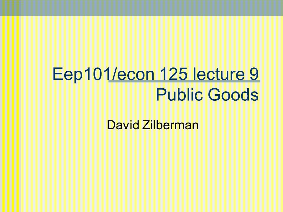 Eep101/econ 125 lecture 9 Public Goods David Zilberman