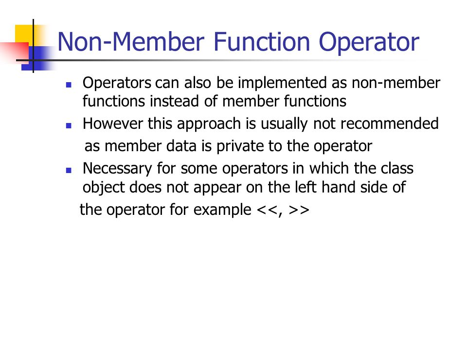 Non-Member Function Operator Operators can also be implemented as non-member functions instead of member functions However this approach is usually not recommended as member data is private to the operator Necessary for some operators in which the class object does not appear on the left hand side of the operator for example >