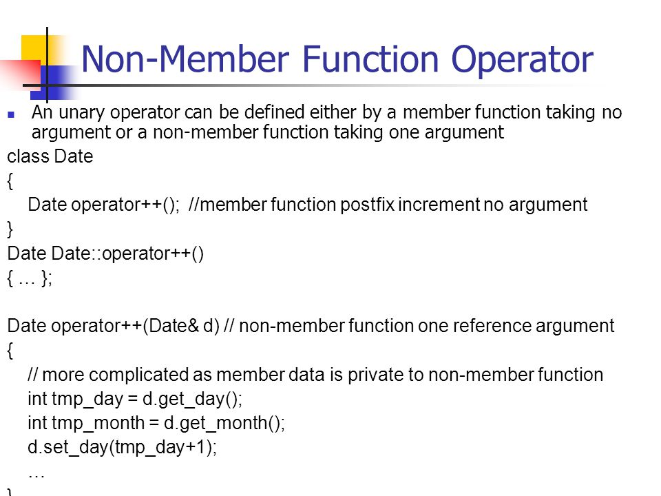 Non-Member Function Operator An unary operator can be defined either by a member function taking no argument or a non-member function taking one argument class Date { Date operator++(); //member function postfix increment no argument } Date Date::operator++() { … }; Date operator++(Date& d) // non-member function one reference argument { // more complicated as member data is private to non-member function int tmp_day = d.get_day(); int tmp_month = d.get_month(); d.set_day(tmp_day+1); … }