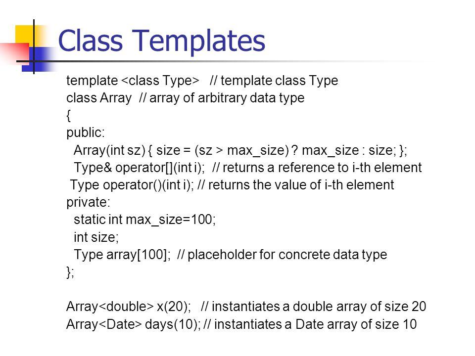 Class Templates template // template class Type class Array // array of arbitrary data type { public: Array(int sz) { size = (sz > max_size) .