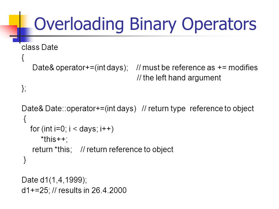 Overloading Binary Operators class Date { Date& operator+=(int days); // must be reference as += modifies // the left hand argument }; Date& Date::operator+=(int days) // return type reference to object { for (int i=0; i < days; i++) *this++; return *this; // return reference to object } Date d1(1,4,1999); d1+=25; // results in