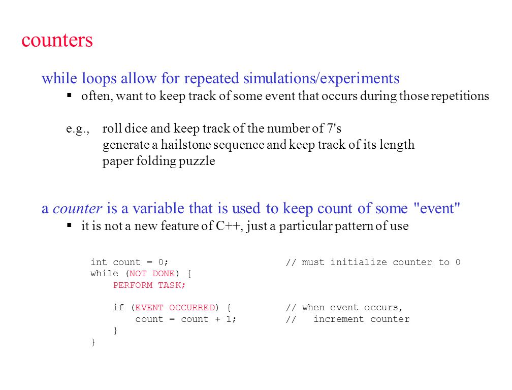 counters while loops allow for repeated simulations/experiments  often, want to keep track of some event that occurs during those repetitions e.g., roll dice and keep track of the number of 7 s generate a hailstone sequence and keep track of its length paper folding puzzle a counter is a variable that is used to keep count of some event  it is not a new feature of C++, just a particular pattern of use int count = 0;// must initialize counter to 0 while (NOT DONE) { PERFORM TASK; if (EVENT OCCURRED) { // when event occurs, count = count + 1;// increment counter }