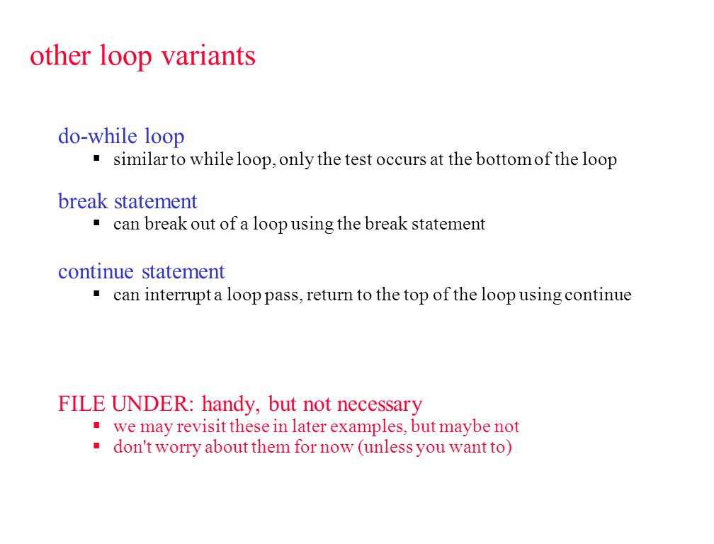 other loop variants do-while loop  similar to while loop, only the test occurs at the bottom of the loop break statement  can break out of a loop using the break statement continue statement  can interrupt a loop pass, return to the top of the loop using continue FILE UNDER: handy, but not necessary  we may revisit these in later examples, but maybe not  don t worry about them for now (unless you want to)