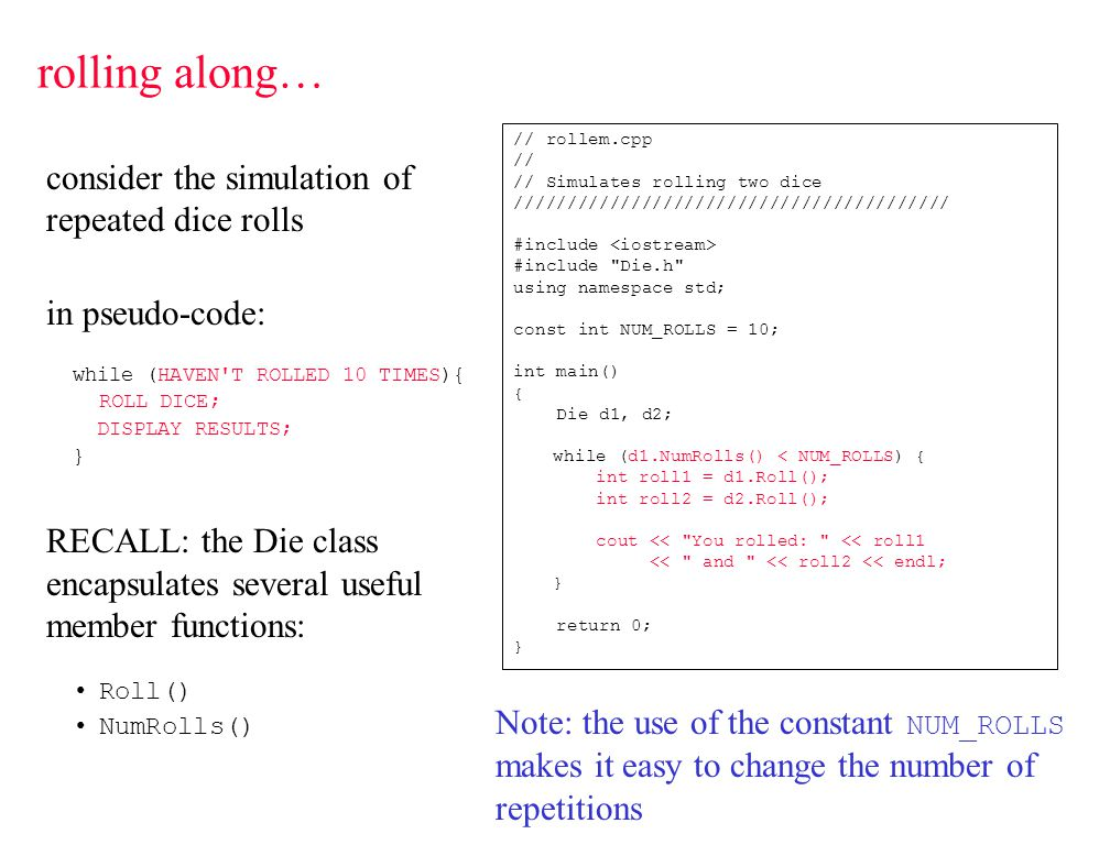 consider the simulation of repeated dice rolls in pseudo-code: while (HAVEN'T ROLLED 10 TIMES){ ROLL DICE; DISPLAY RESULTS; } RECALL: the Die class en