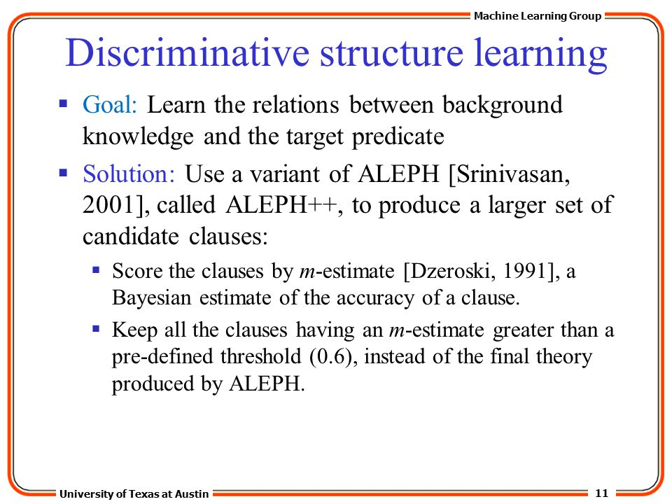 11 University of Texas at Austin Machine Learning Group Discriminative structure learning  Goal: Learn the relations between background knowledge and the target predicate  Solution: Use a variant of ALEPH [Srinivasan, 2001], called ALEPH++, to produce a larger set of candidate clauses:  Score the clauses by m-estimate [Dzeroski, 1991], a Bayesian estimate of the accuracy of a clause.