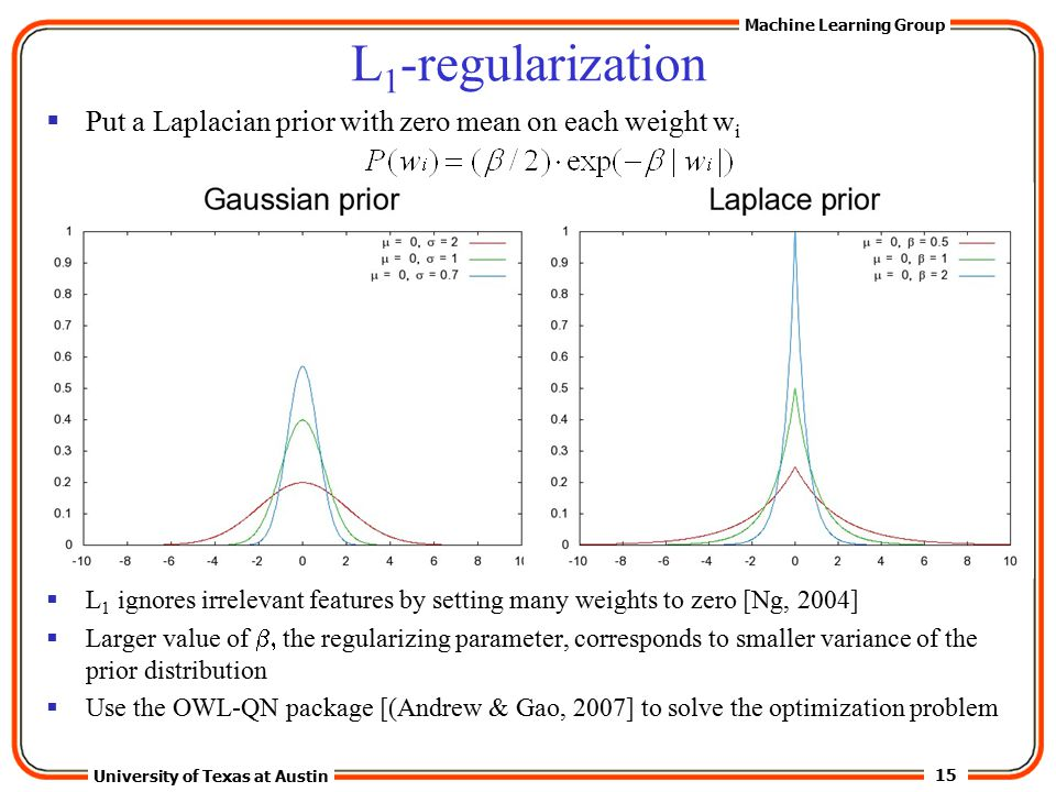 15 University of Texas at Austin Machine Learning Group L 1 -regularization  Put a Laplacian prior with zero mean on each weight w i  L 1 ignores irrelevant features by setting many weights to zero [Ng, 2004]  Larger value of  the regularizing parameter, corresponds to smaller variance of the prior distribution  Use the OWL-QN package [(Andrew & Gao, 2007] to solve the optimization problem