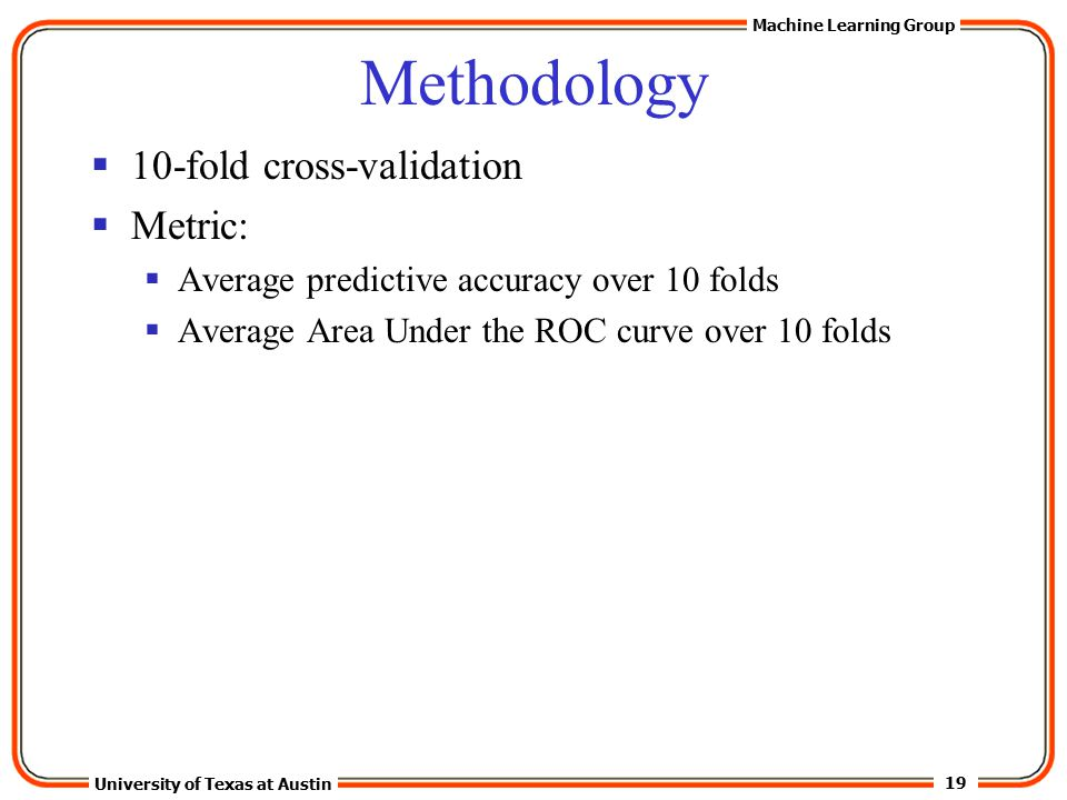 19 University of Texas at Austin Machine Learning Group Methodology  10-fold cross-validation  Metric:  Average predictive accuracy over 10 folds  Average Area Under the ROC curve over 10 folds