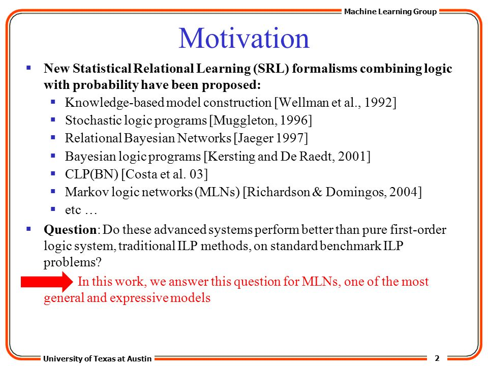 2 University of Texas at Austin Machine Learning Group Motivation  New Statistical Relational Learning (SRL) formalisms combining logic with probability have been proposed:  Knowledge-based model construction [Wellman et al., 1992]  Stochastic logic programs [Muggleton, 1996]  Relational Bayesian Networks [Jaeger 1997]  Bayesian logic programs [Kersting and De Raedt, 2001]  CLP(BN) [Costa et al.