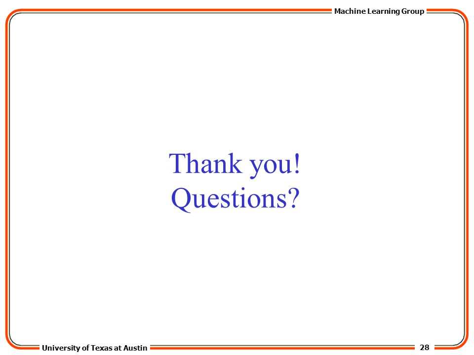 28 University of Texas at Austin Machine Learning Group Thank you! Questions?