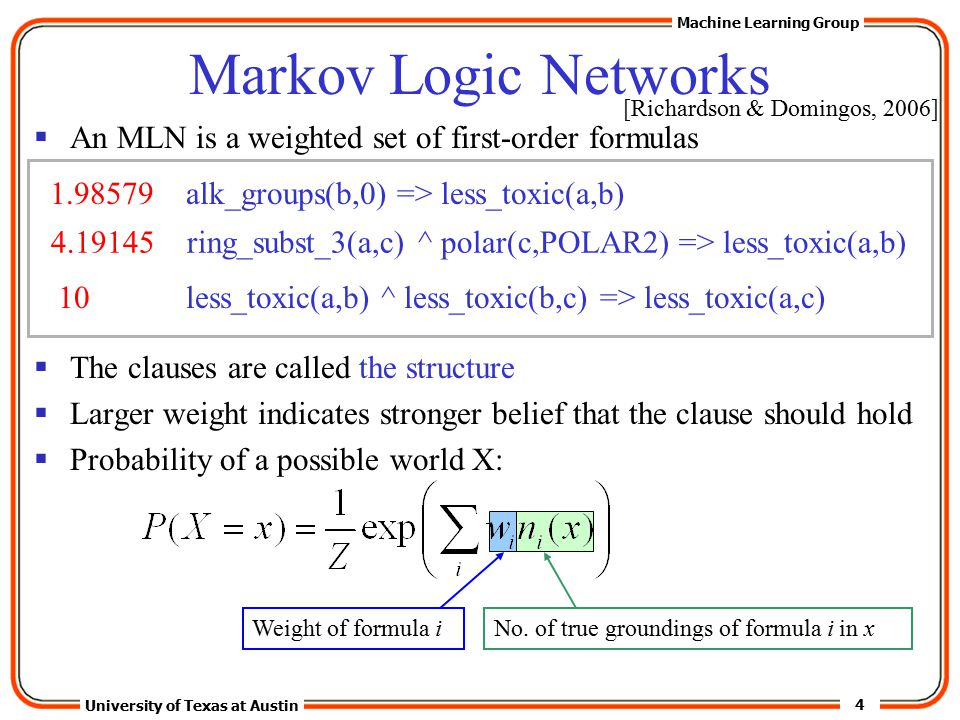 4 University of Texas at Austin Machine Learning Group Markov Logic Networks  An MLN is a weighted set of first-order formulas  The clauses are called the structure  Larger weight indicates stronger belief that the clause should hold  Probability of a possible world X: 1.98579 alk_groups(b,0) => less_toxic(a,b) 4.19145 ring_subst_3(a,c) ^ polar(c,POLAR2) => less_toxic(a,b) 10 less_toxic(a,b) ^ less_toxic(b,c) => less_toxic(a,c) Weight of formula iNo.