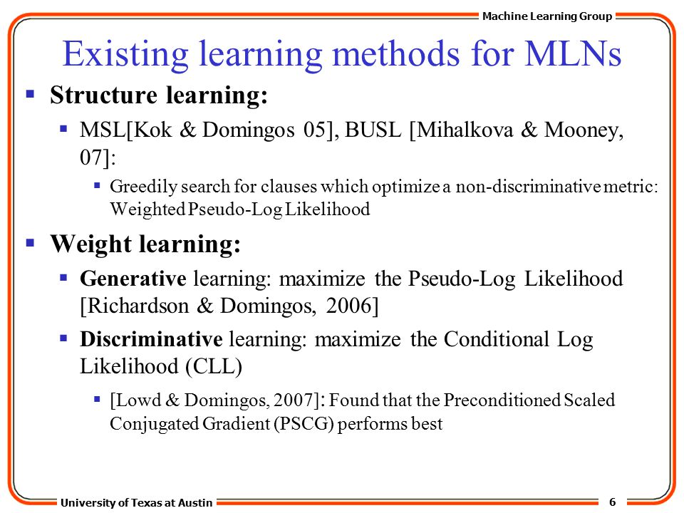 6 University of Texas at Austin Machine Learning Group Existing learning methods for MLNs  Structure learning:  MSL[Kok & Domingos 05], BUSL [Mihalkova & Mooney, 07]:  Greedily search for clauses which optimize a non-discriminative metric: Weighted Pseudo-Log Likelihood  Weight learning:  Generative learning: maximize the Pseudo-Log Likelihood [Richardson & Domingos, 2006]  Discriminative learning: maximize the Conditional Log Likelihood (CLL)  [Lowd & Domingos, 2007] : Found that the Preconditioned Scaled Conjugated Gradient (PSCG) performs best