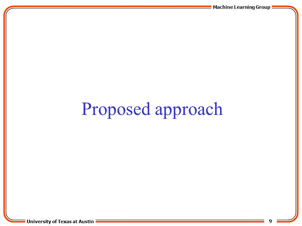 9 University of Texas at Austin Machine Learning Group Proposed approach