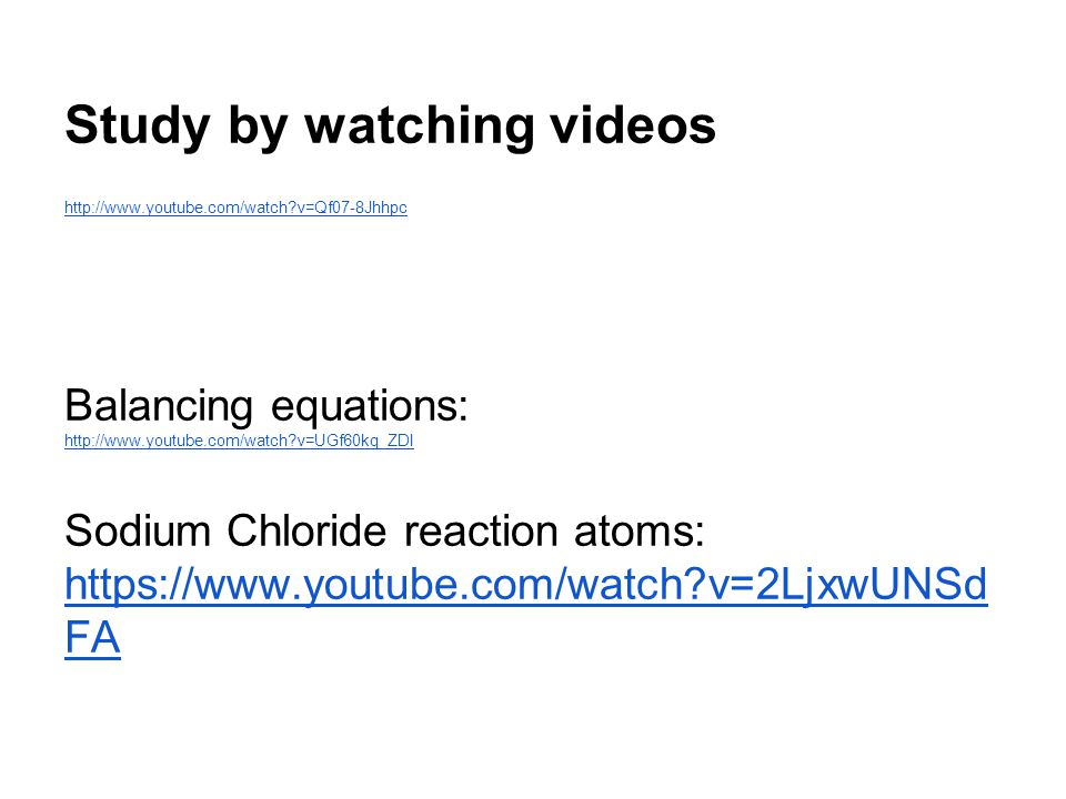 Balancing equations: http://www.youtube.com/watch?v=UGf60kq_ZDI Sodium Chloride reaction atoms: https://www.youtube.com/watch?v=2LjxwUNSd FA https://www.youtube.com/watch?v=2LjxwUNSd FA Study by watching videos