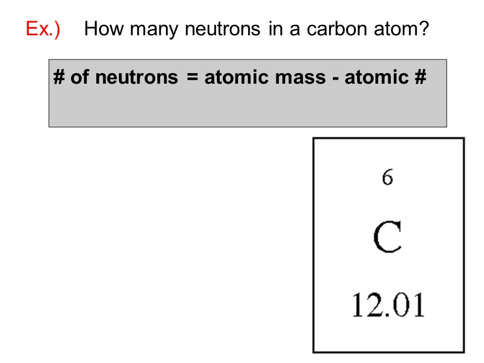 Ex.) How many neutrons in a carbon atom? # of neutrons = atomic mass - atomic #