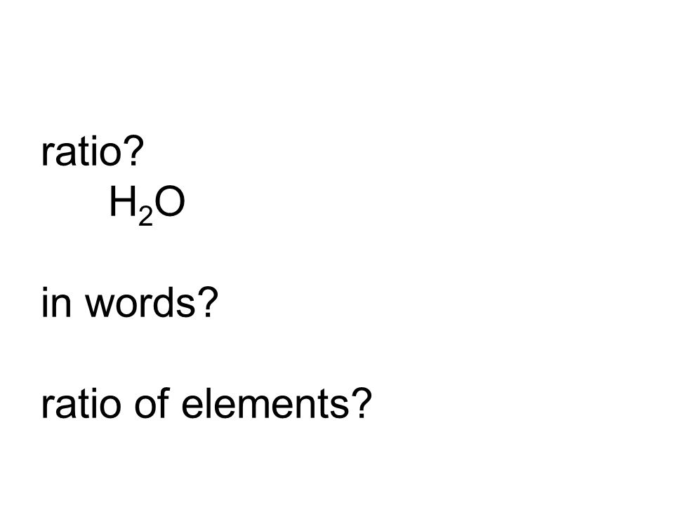 ratio? H 2 O in words? ratio of elements?