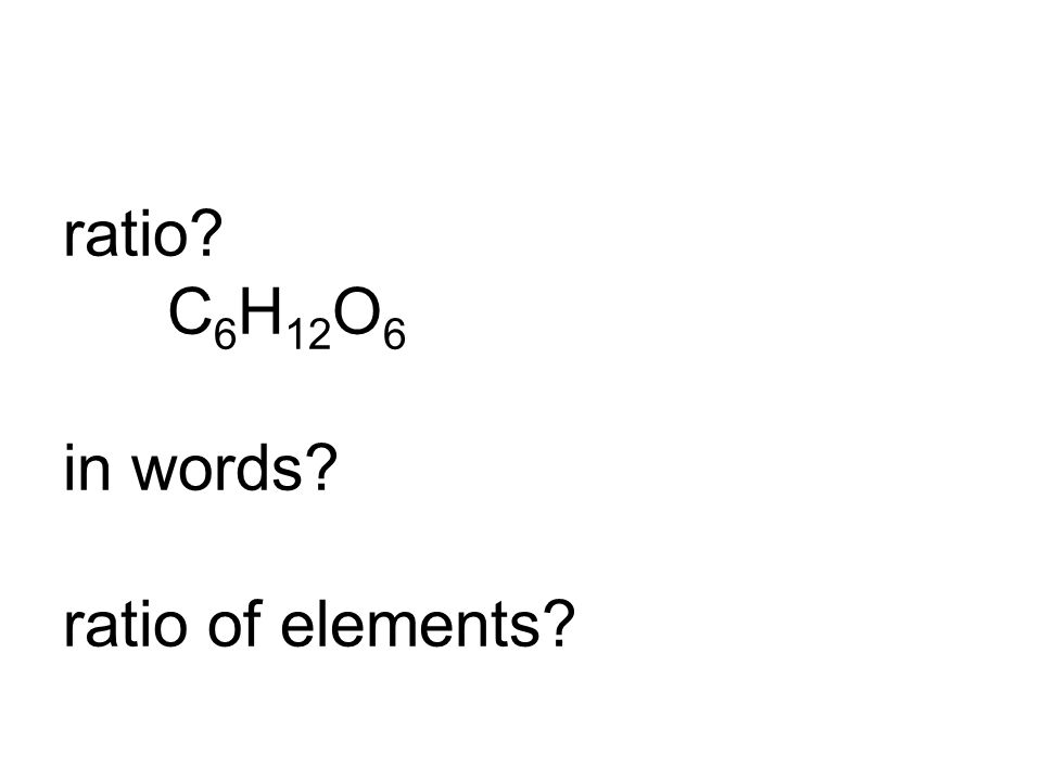 ratio? C 6 H 12 O 6 in words? ratio of elements?