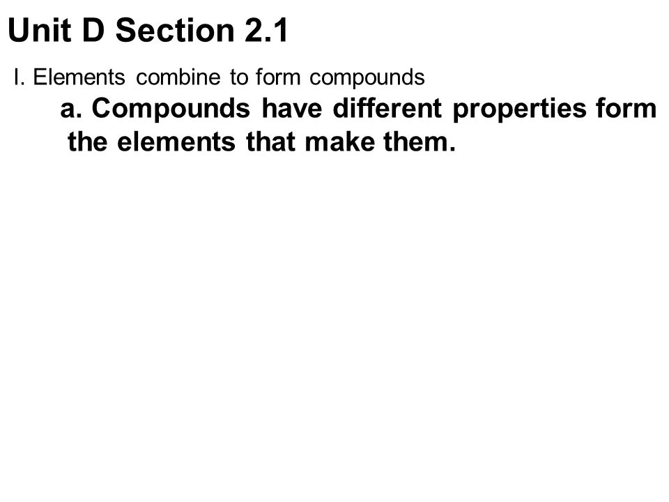 Unit D Section 2.1 I.Elements combine to form compounds a.