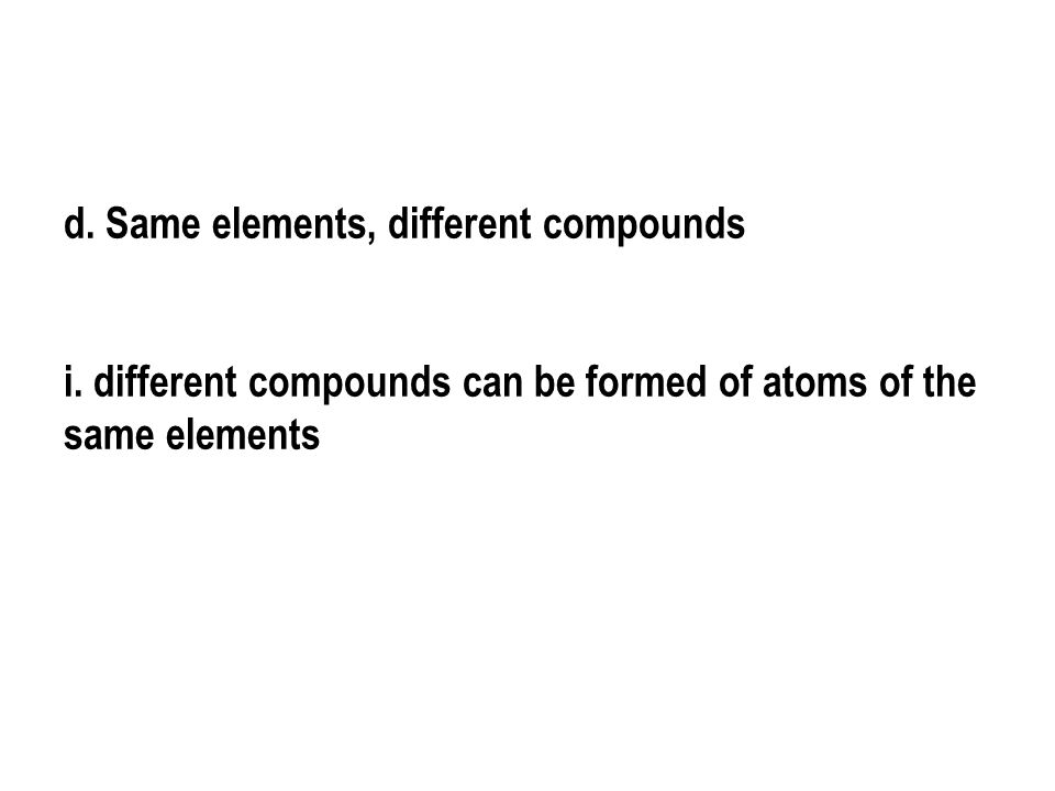 d.Same elements, different compounds i.