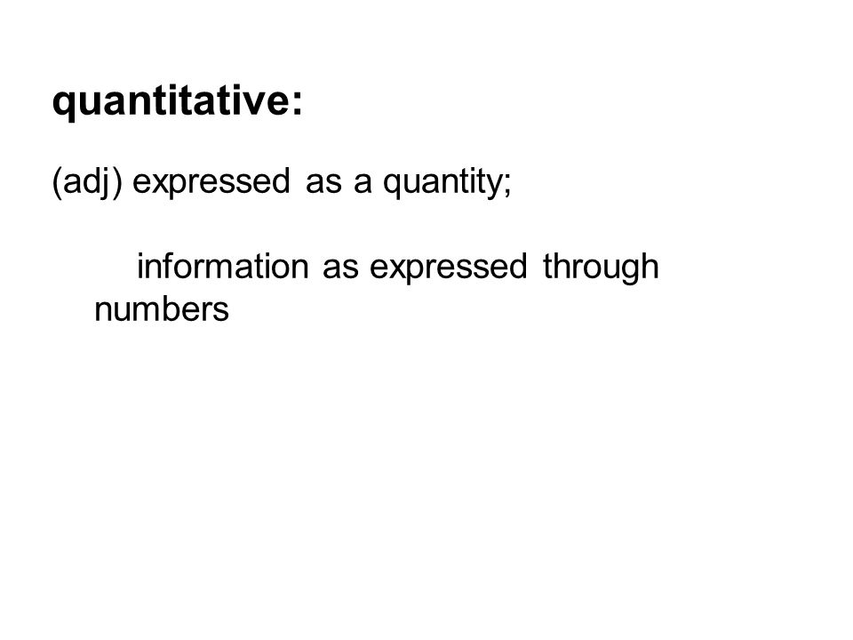 quantitative: (adj) expressed as a quantity; information as expressed through numbers