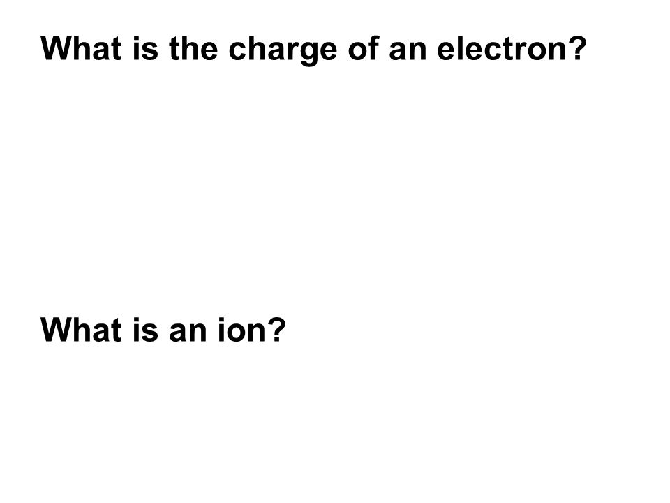 What is the charge of an electron? What is an ion?